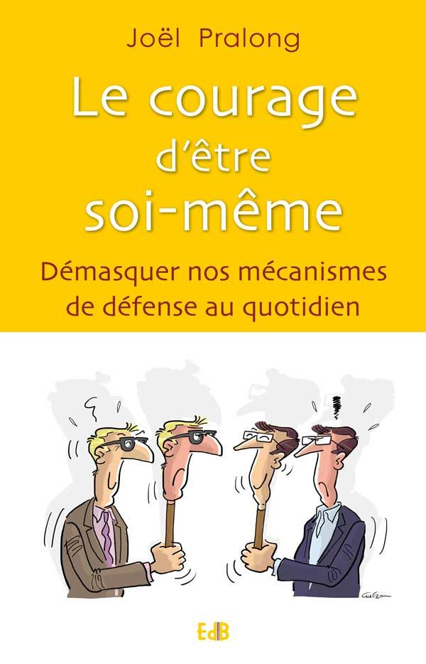 LE COURAGE D ETRE SOI-MEME. DEMASQUER NOS MECANISMES DE DEFENSE AU QUOTIDIEN